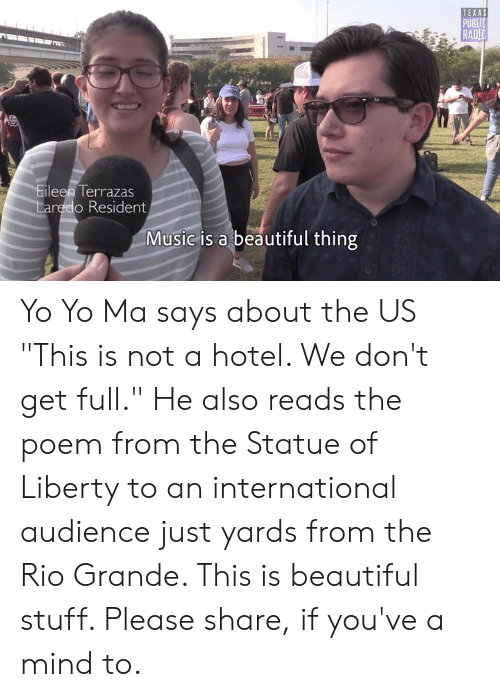 """Beautiful, Memes, and Music: TEXAS  PUBLIC  RAD  Eileen Terrazas  Laredo Resident  Music is a beautiful thing Yo Yo Ma says about the US """"This is not a hotel. We don't get full."""" He also reads the poem from the Statue of Liberty to an international audience just yards from the Rio Grande. This is beautiful stuff. Please share, if you've a mind to."""