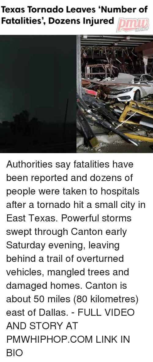 Memes, Taken, and Dallas: Texas Tornado Leaves Number of  Fatalities, Dozens Injured  HIPHOP Authorities say fatalities have been reported and dozens of people were taken to hospitals after a tornado hit a small city in East Texas. Powerful storms swept through Canton early Saturday evening, leaving behind a trail of overturned vehicles, mangled trees and damaged homes. Canton is about 50 miles (80 kilometres) east of Dallas. - FULL VIDEO AND STORY AT PMWHIPHOP.COM LINK IN BIO