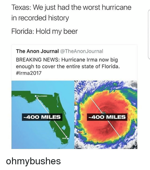 Beer, Memes, and News: Texas: We just had the worst hurricane  in recorded history  Florida: Hold my beer  The Anon Journal @TheAnonJournal  BREAKING NEWS: Hurricane Irma now big  enough to cover the entire state of Florida.  #lrma2017  400 MILES  400 MILES ohmybushes