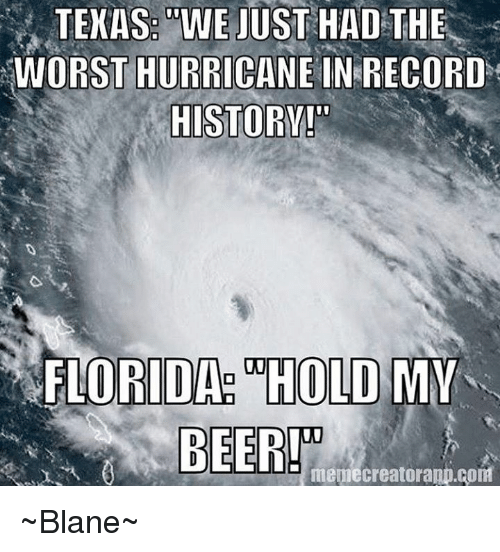 texas wejust had the worst hurricane in record florida hold 27604731 texas wejust had the worst hurricane in record florida hold my