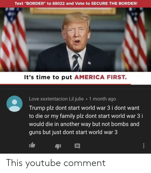 "America, Family, and Guns: Text ""BORDER"" to 88022 and Vote to SECURE THE BORDER  It's time to put AMERICA FIRST.  Love xxxtentacion Lil julie 1 month ago  Trump plz dont start world war 3 i dont want  to die or my family plz dont start world war 3 i  would die in another way but not bombs and  guns but just dont start world war 3 This youtube comment"