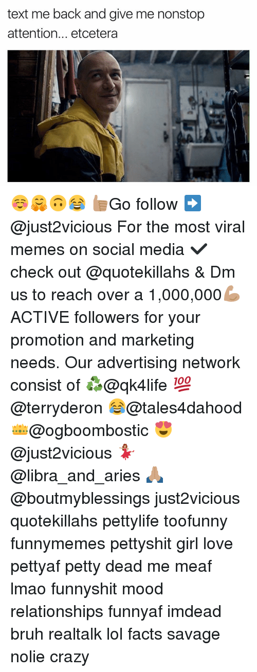 Bruh, Crazy, and Facts: text me back and give me nonstop  attention... etcetera ☺️🤗🙃😂 👍🏽Go follow ➡@just2vicious For the most viral memes on social media ✔check out @quotekillahs & Dm us to reach over a 1,000,000💪🏽ACTIVE followers for your promotion and marketing needs. Our advertising network consist of ♻@qk4life 💯@terryderon 😂@tales4dahood 👑@ogboombostic 😍@just2vicious 💃🏽@libra_and_aries 🙏🏽@boutmyblessings just2vicious quotekillahs pettylife toofunny funnymemes pettyshit girl love pettyaf petty dead me meaf lmao funnyshit mood relationships funnyaf imdead bruh realtalk lol facts savage nolie crazy