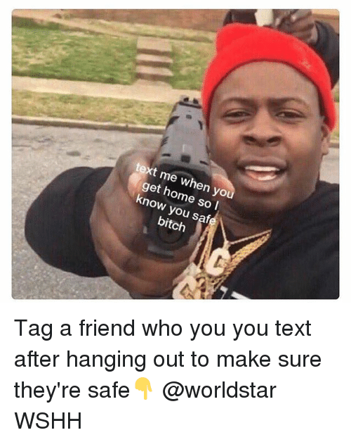 Bitch, Memes, and Worldstar: text me when yo  get home so l  know you safe  bitch Tag a friend who you you text after hanging out to make sure they're safe👇 @worldstar WSHH