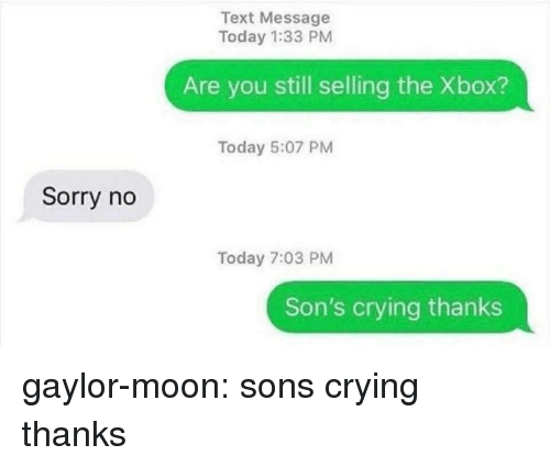 Crying, Sorry, and Target: Text Message  Today 1:33 PM  Are you still selling the Xbox?  Today 5:07 PM  Sorry no  Today 7:03 PM  Son's crying thanks gaylor-moon: sons crying thanks