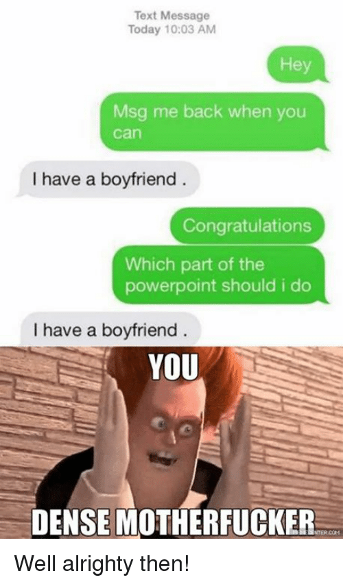 Memes, Congratulations, and Powerpoint: Text Message  Today 10:03 AM  Msg me back when you  Can  I have a boyfriend  Congratulations  Which part of the  powerpoint should i do  I have a boyfriend  YOU  DENSE MOTHERFUCKER Well alrighty then!