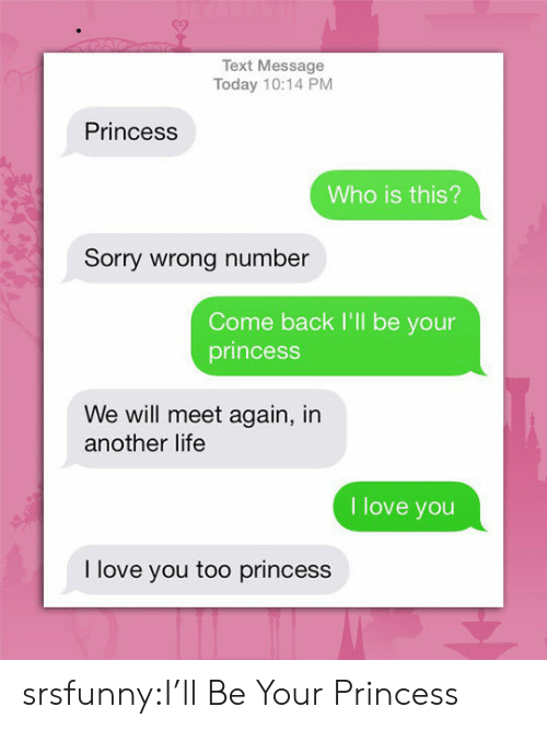 Life, Love, and Sorry: Text Message  Today 10:14 PM  Princess  Who is this?  Sorry wrong number  Come back I'll be your  princess  We will meet again, in  another life  I love you  I love you too princess srsfunny:I'll Be Your Princess