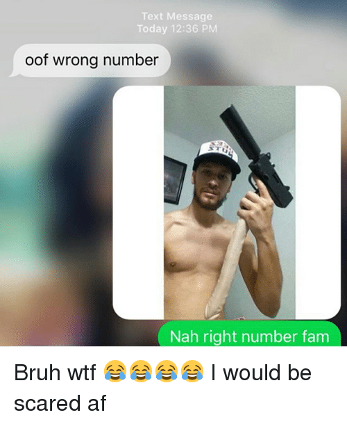 Af, Bruh, and Fam: Text Message  Today 12:36 PM  oof wrong number  Nah right number fam Bruh wtf 😂😂😂😂 I would be scared af