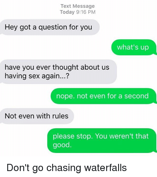 Relationships, Sex, and Texting: Text Message  Today 9:16 PM  Hey got a question for you  what's up  have you ever thought about us  having sex again...?  nope. not even for a second  Not even with rules  please stop. You weren't that  good Don't go chasing waterfalls