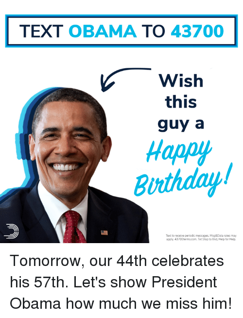 Memes, Obama, and Happy: TEXT OBAMA TO 43700  Wish  this  guy a  Happy  Burthday  Text to receive periodic messages. Msg&Data rates may  apply. 43700terms.com Txt Stop to End, Help for Help Tomorrow, our 44th celebrates his 57th. Let's show President Obama how much we miss him!