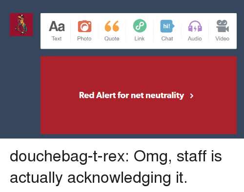 Douchebag, Omg, and Target: Text  Photo Quote  Link  Chat  Audio  Video  Red Alert for net neutrality> douchebag-t-rex:  Omg, staff is actually acknowledging it.