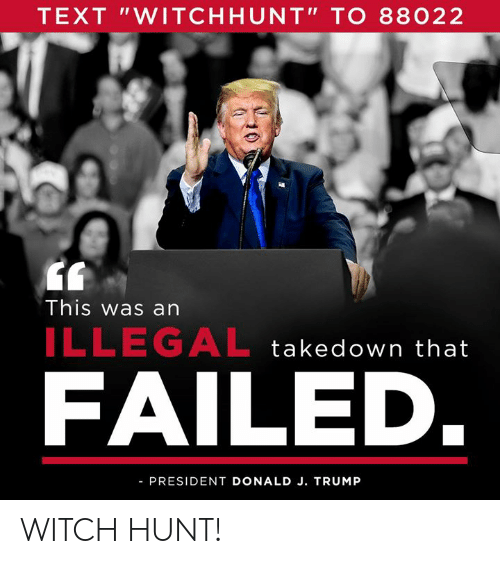 "Text, Trump, and Witch: TEXT ""WITCHHUNT"" TO 88022  This was an  ILLEGAL takedown that  FAILED  PRESIDENT DONALD J. TRUMP WITCH HUNT!"