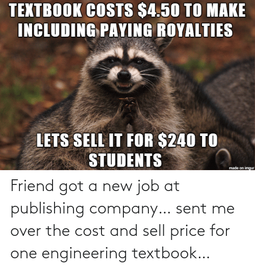 Imgur, Engineering, and Got: TEXTBOOK COSTS $4.50 TO MAKE  INCLUDING PAYING ROYALTIES  LETS SELL IT FOR $240 TO  STUDENTS  made on imgur Friend got a new job at publishing company… sent me over the cost and sell price for one engineering textbook…