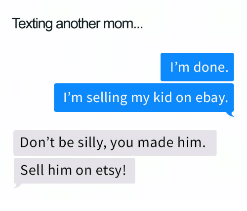 Texting Another Mom I M Done I M Selling My Kid On Ebay Don T Be Silly You Made Him Sell Him On Etsy Ebay Meme On Me Me