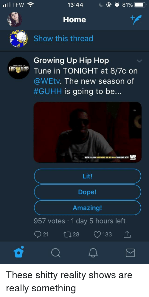 Dope, Growing Up, and Lit: TFW  13:44  Home  Show this thread  Growing Up Hip Hop  Tune in TONIGHT at 8/7c on  @WEtv. The new season of  #GUHH is going  to be...  NEW SEASON GROwINGUPHIP HOP TONIGHT ./7t WE  Lit!  Dope!  Amazing!  957 votes 1 day 5 hours left  921 t 28 133