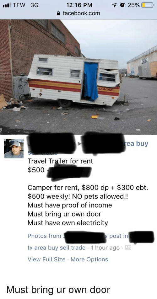 Facebook, Tfw, and Pets: TFW 3G  12:16 PM  a facebook.com  ea buy  Travel Trailer for rent  $500  Camper for rent, $800 dp + $300 ebt.  $500 weekly! NO pets allowed!!  Must have proof of income  Must bring ur own door  Must have own electricity  Photos from  tx area buy sell trade 1 hour ago  View Full Size More Options  post in