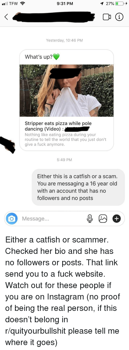 Catfished, Dancing, and Instagram: TFW  9:31 PM  Yesterday, 10:46 PM  What's up?  Stripper eats pizza while pole  dancing (Video):  Nothing like eating pizza during your  routine to tell the world that you just don't  give a fuck anymore  5:49 PM  Either this is a catfish or a scam  You are messaging a 16 year old  with an account that has no  followers and no posts  O Message..