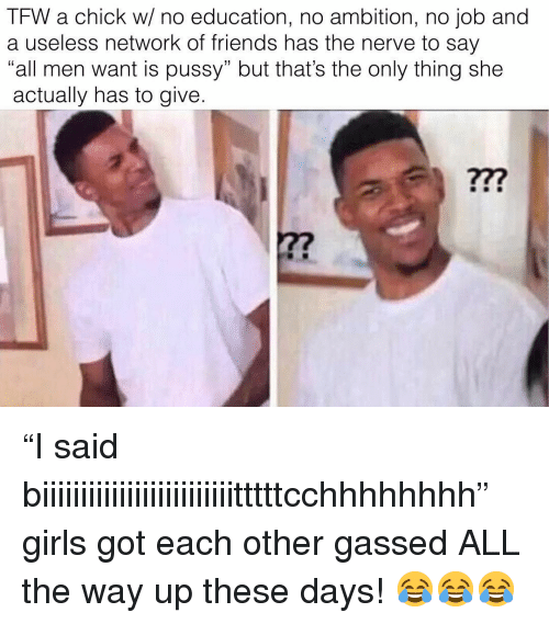 "Friends, Girls, and Memes: TFW a chick w/ no education, no ambition, no job and  a useless network of friends has the nerve to say  ""all men want is pussy"" but that's the only thing she  actually has to give ""I said biiiiiiiiiiiiiiiiiiiiiiiiitttttcchhhhhhhh"" girls got each other gassed ALL the way up these days! 😂😂😂"