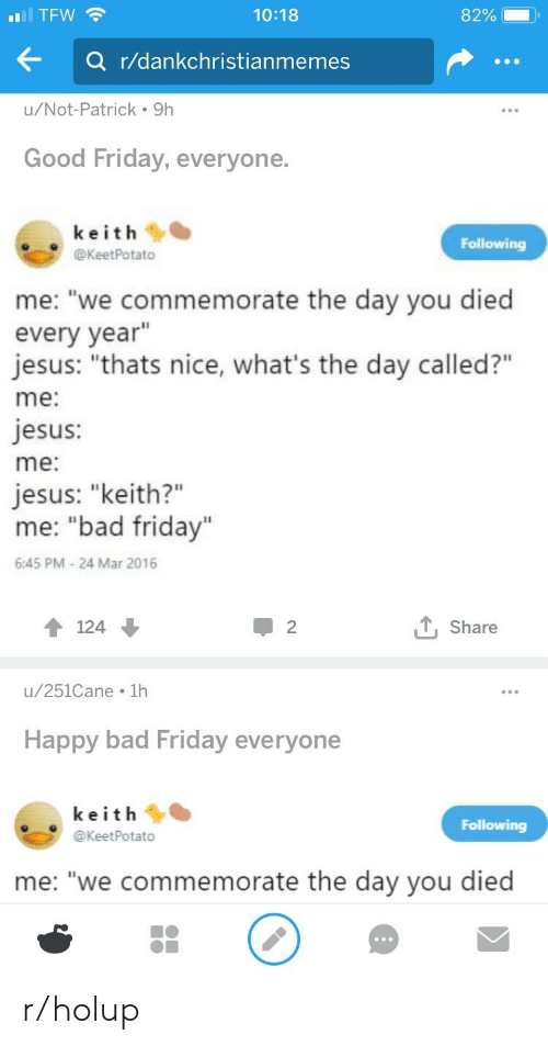 """Bad, Friday, and Jesus: TFW  a r/dankchristianmemes  u/Not-Patrick 9h  Good Friday, everyone.  10:18  keith  @KeetPotato  Following  me: """"we commemorate the day you died  every year""""  jesus: """"thats nice, what's the day called?""""  me:  jesus:  me:  iesus: """"keith?""""  me: """"bad friday""""  6:45 PM-24 Mar 2016  Share  u/251Cane 1h  Happy bad Friday everyone  keithe  @KeetPotato  Following  me: """"we commemorate the day you died r/holup"""