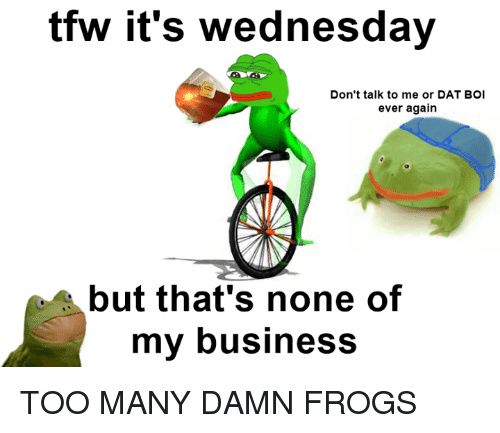 tfw its wednesday dont talk to me or dat boi 7643824 tfw it's wednesday don't talk to me or dat boi ever again but,Its Dat Boi Meme