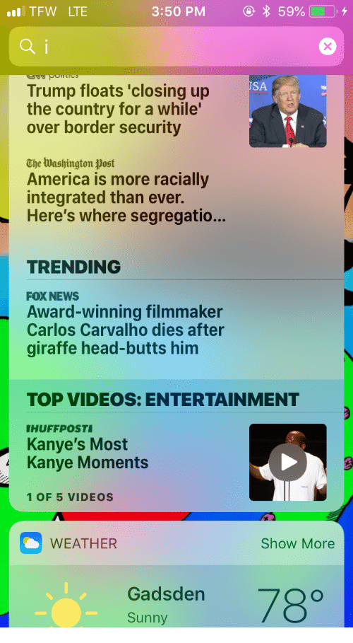 America, Head, and Kanye: TFW LTE  3:50 PM  59%  ai  SA  Trump floats 'closing up  the country for a while'  over border security  The lWashington post  America is more racially  integrated than ever.  Here's where segregatio...  TRENDING  FOX NEWS  Award-winning filmmaker  Carlos Carvalho dies after  giraffe head-butts him  TOP VIDEOS: ENTERTAINMENT  HUFFPOST  Kanye's Most  Kanye Moments  1 OF 5 VIDEOS  WEATHER  Show More  Gadsden  Sunny