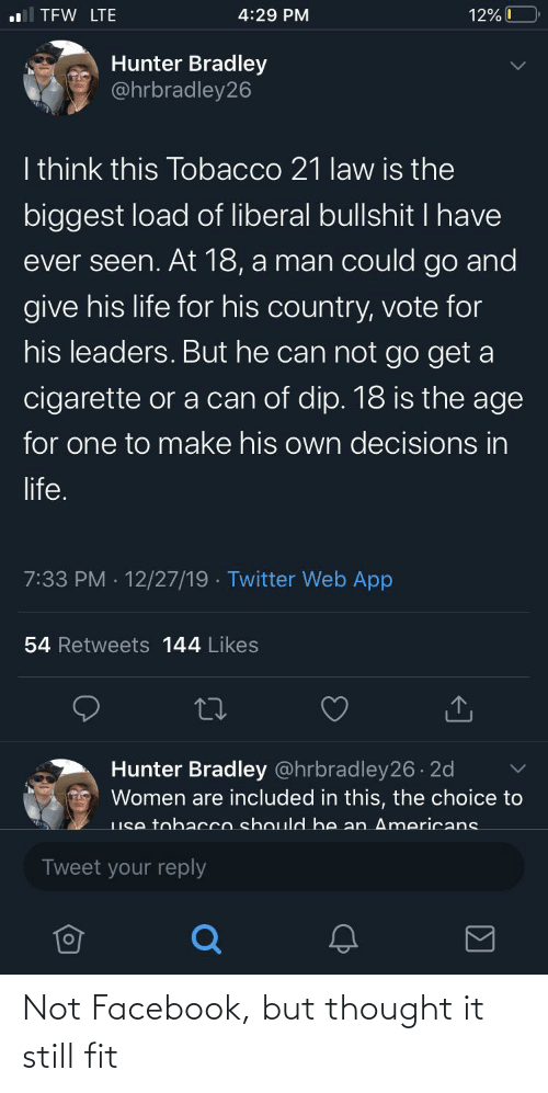 Facebook, Life, and Tfw: TFW LTE  4:29 PM  12% 0  Hunter Bradley  @hrbradley26  I think this Tobacco 21 law is the  biggest load of liberal bullshit I have  ever seen. At 18, a man could go and  give his life for his country, vote for  his leaders. But he can not go get a  cigarette or a can of dip. 18 is the age  for one to make his own decisions in  life.  7:33 PM · 12/27/19 · Twitter Web App  54 Retweets 144 Likes  Hunter Bradley @hrbradley26 . 2d  Women are included in this, the choice to  LIse tobacco should bhe an Americans  Tweet your reply Not Facebook, but thought it still fit