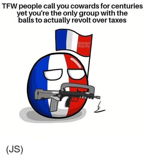 Memes, Tfw, and Taxes: TFW people call you cowards for centuries  yet you're the only group with the  balls to actually revolt over taxes  Adamant  Anarchy (JS)