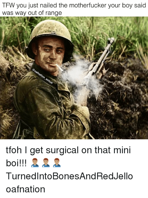 Memes, Tfw, and Boy: TFW you just nailed the motherfucker your boy said  was way out of range tfoh I get surgical on that mini boi!!! 👨🏽⚕️👨🏽⚕️👨🏽⚕️ TurnedIntoBonesAndRedJello oafnation
