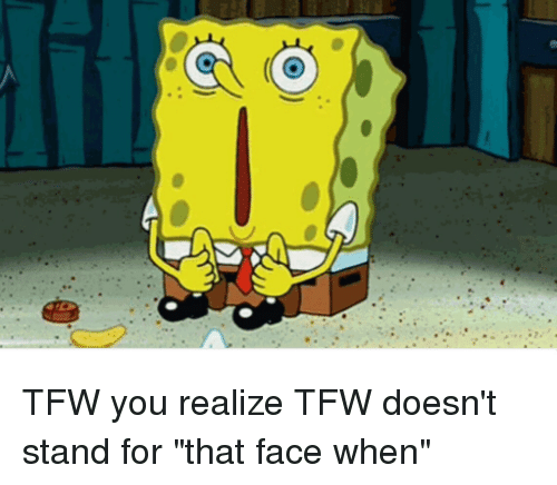 TFW You Realize TFW Doesn\u0027t Stand for That Face When | SpongeBob