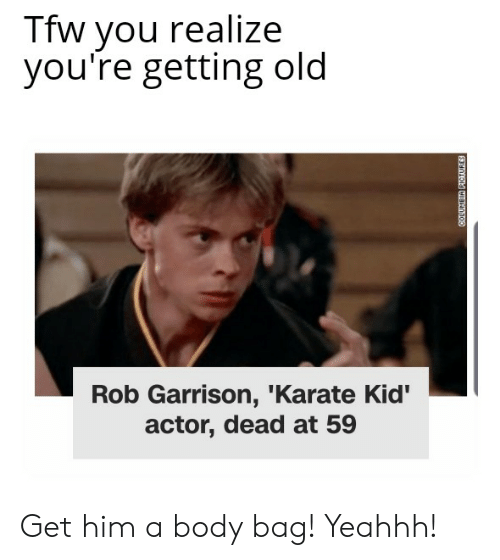 Reddit, Tfw, and Old: Tfw you realize  you're getting old  Rob Garrison, 'Karate Kid'  actor, dead at 59 Get him a body bag! Yeahhh!