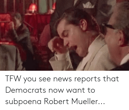 News, Tfw, and You: TFW you see news reports that Democrats now want to subpoena Robert Mueller...