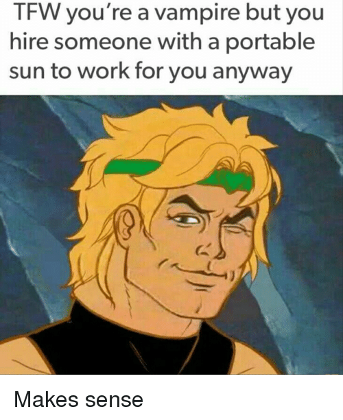 Tfw, Work, and Sun: TFW you're a vampire but you  hire someone with a portable  sun to work for you anyway
