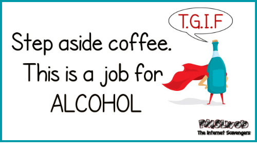 a976e3244 TGIF Step Aside Coffee This Is a Job for ALCOHOL the Htenet ...