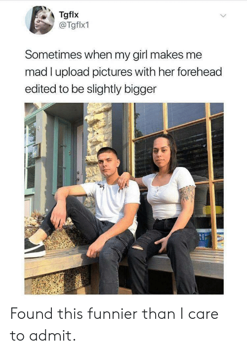 Girl, Pictures, and Mad: Tgflx  @Tgflx1  Sometimes when my girl makes me  mad I upload pictures with her forehead  edited to be slightly bigger  ROXS  APEE Found this funnier than I care to admit.
