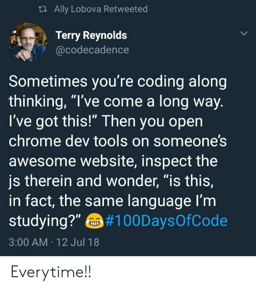 """Chrome, Ally, and Awesome: th Ally Lobova Retweeted  Terry Reynolds  @codecadence  Sometimes you're coding along  thinking, """"I've come a long way  've got this! Then you open  chrome dev tools on someone?s  awesome website, inspect the  js therein and wonder, """"is this,  in fact, the same language l'm  studying?""""10DaysOfCode  3:00 AM 12 Jul 18 Everytime!!"""
