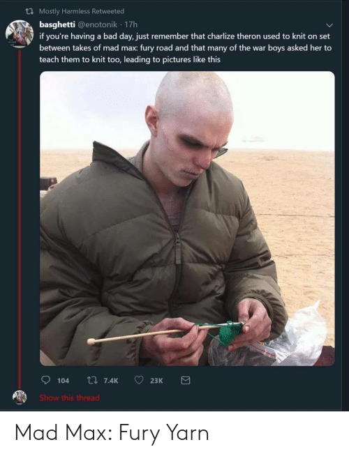 Bad, Bad Day, and Mad Max: th Mostly Harmless Retweeted  basghetti @enotonik 17h  if you're having a bad day, just remember that charlize theron used to knit on set  between takes of mad max: fury road and that many of the war boys asked her to  teach them to knit too, leading to pictures like this  Show this thread Mad Max: Fury Yarn