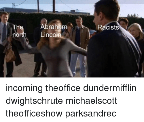 Abraham Lincoln, Memes, and Abraham: Th  nort  Abraham  Lincoln  Racists incoming theoffice dundermifflin dwightschrute michaelscott theofficeshow parksandrec
