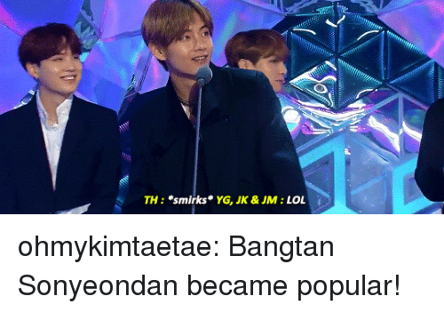 "Lol, Tumblr, and Blog: TH: ""smirks  YG, JK &JM: LOL ohmykimtaetae: Bangtan Sonyeondan became popular!"