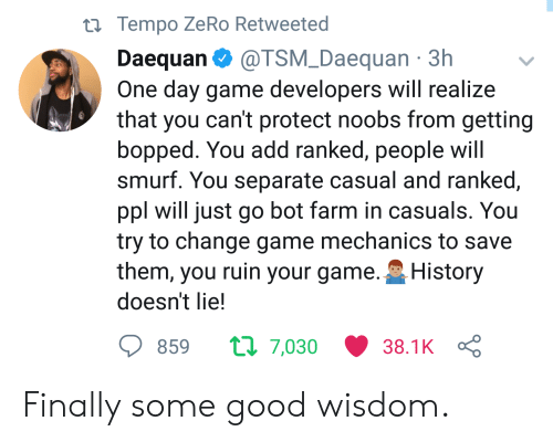 Zero, Game, and Good: th Tempo ZeRo Retweeted  Daequan @TSM_Daequan 3h  One day game developers will realize  that you can't protect noobs from getting  bopped. You add ranked, people will  smurf. You separate casual and ranked,  ppl will just go bot farm in casuals. You  try to change game mechanics to savee  them, you ruin your game. History  doesn't lie!  859  7,030  38.1KÇ Finally some good wisdom.