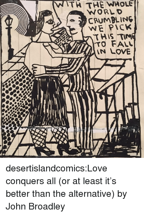 Fall, Love, and Tumblr: TH THE WHOLE  WE PICK  HIS TIM  TO FALL  LOVE desertislandcomics:Love conquers all (or at least it's better than the alternative) by John Broadley