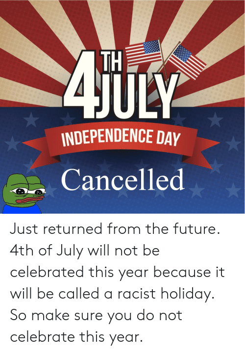 TH ULY INDEPENDENCE DAY Cancelled Just Returned From the Future ...