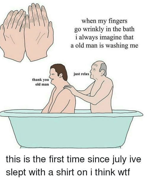 Memes, Old Man, and 🤖: th when my fingers  go wrinkly in the bath  i always imagine that  a old man is washing me  just relax  thank you  old man this is the first time since july ive slept with a shirt on i think wtf