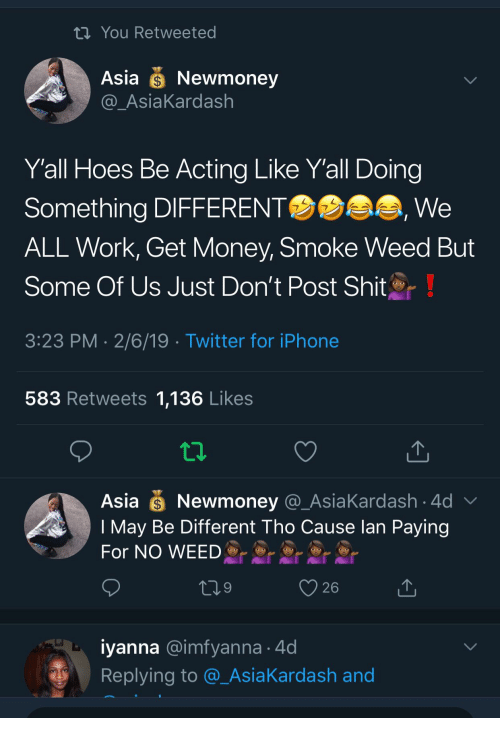 Get Money, Hoes, and Iphone: th You Retweeted  Asia Newmoney  AsiaKardash  Yall Hoes Be Acting Like Y'all Doing  Something DIFFERENT  ALL Work, Get Money, Smoke Weed But  Some Of Us Just Don't Post Shit  3:23 PM 2/6/19 Twitter for iPhone  We  583 Retweets 1,136 Likes  Asia Newmoney @_AsiaKardash 4d  I May Be Different Tho Cause lan Paying  For NO WEED  26  iyanna @imfyanna 4d  Replying to @_AsiaKardash and