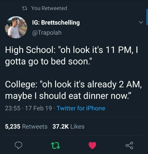 "College, Iphone, and School: th You Retweeted  IG: Brettschelling  @Trapolah  High School: ""oh look it's 1 1 PM, I  gotta go to bed soon.""  College: ""oh look it's already 2 AM,  maybe l should eat dinner now.""  23:55 17 Feb 19 Twitter for iPhone  5,235 Retweets 37.2K Likes"