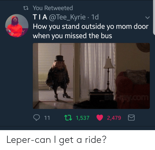 Yo, Mom, and How: th You Retweeted  TIA@Tee_Kyrie 1d  How you stand outside yo mom door  when you missed the bus  11  1,537  2,479 Leper-can I get a ride?