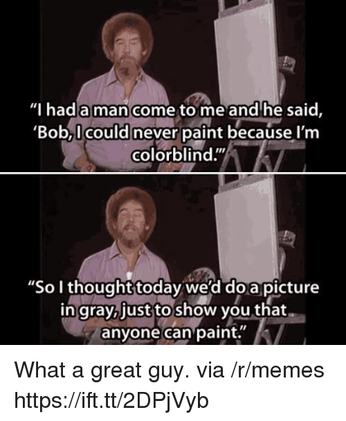 "Memes, Paint, and Today: Thad a man come to me and'he said,  'Bob,I could never paint because l'm  colorblind.""  ""So I thought today we'd doa picture  in gray,just to show you that  anyone can paint. What a great guy. via /r/memes https://ift.tt/2DPjVyb"