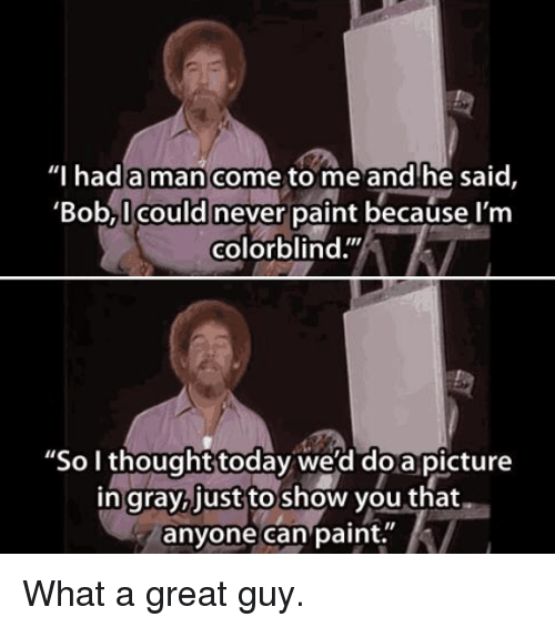 "Paint, Today, and Never: Thad a man come to me and'he said,  'Bob,I could never paint because l'm  colorblind.""  ""So I thought today we'd doa picture  in gray,just to show you that  anyone can paint. What a great guy."