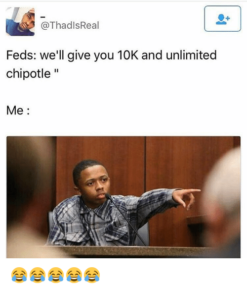 Chipotle, Memes, and 🤖: @Thad IsReal  Feds: we'll give you 10K and unlimited  chipotle  II  Me 😂😂😂😂😂