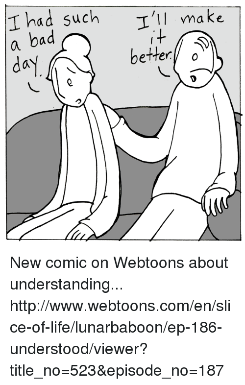 Memes, 🤖, and Make A: Thad such  I'll make  a bad  better  o  day New comic on Webtoons about understanding... http://www.webtoons.com/en/slice-of-life/lunarbaboon/ep-186-understood/viewer?title_no=523&episode_no=187