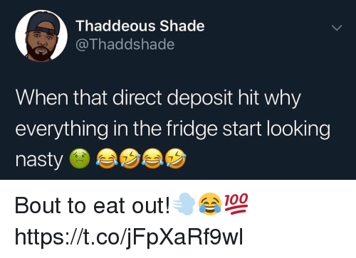 Nasty, Shade, and Looking: Thaddeous Shade  OThaddshade  When that direct deposit hit why  everything in the fridge start looking  nasty Bout to eat out!💨😂💯 https://t.co/jFpXaRf9wl