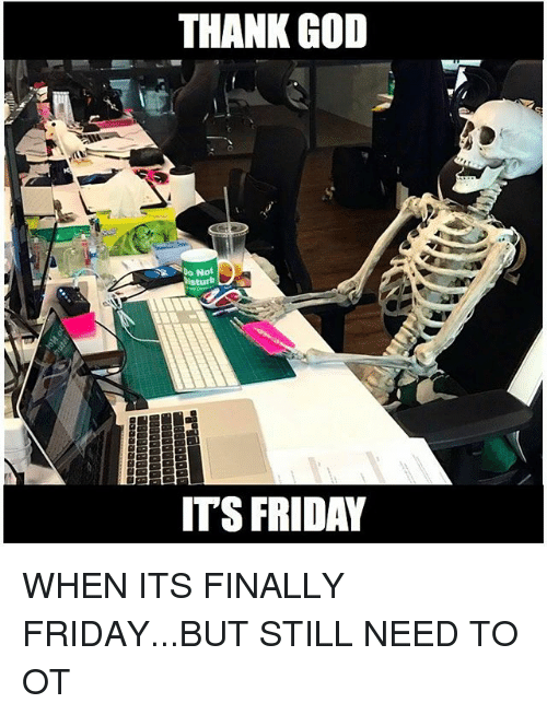 Friday, God, and It's Friday: THANK GOD  Do Not  ITS FRIDAY WHEN ITS FINALLY FRIDAY...BUT STILL NEED TO OT